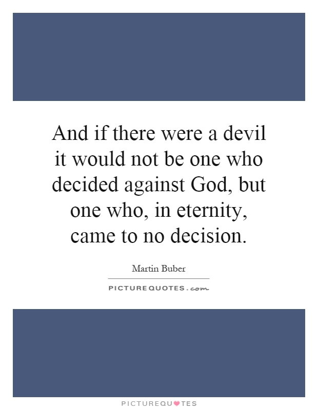 And if there were a devil it would not be one who decided against God, but one who, in eternity, came to no decision Picture Quote #1
