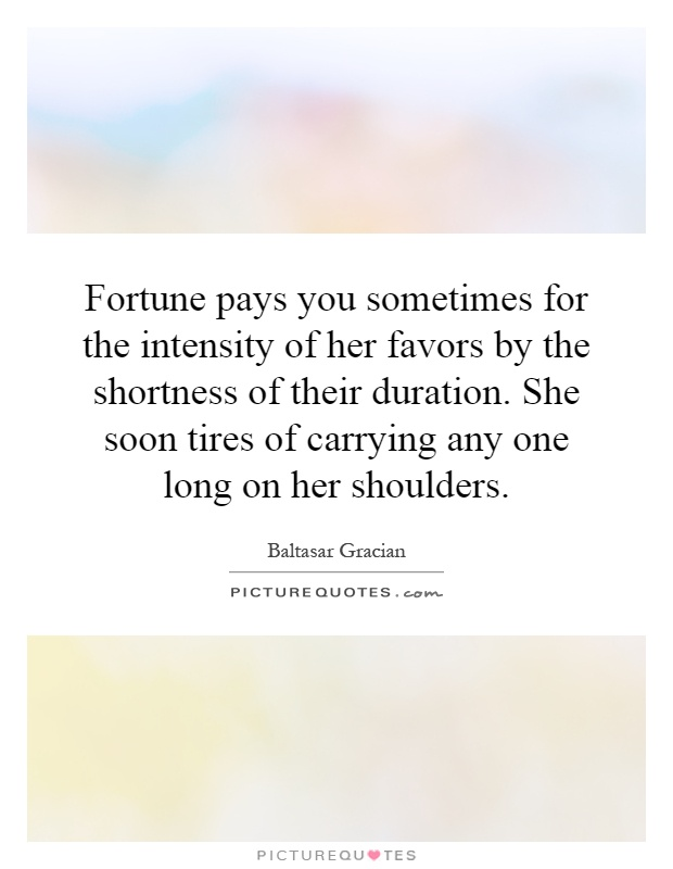 Fortune pays you sometimes for the intensity of her favors by the shortness of their duration. She soon tires of carrying any one long on her shoulders Picture Quote #1