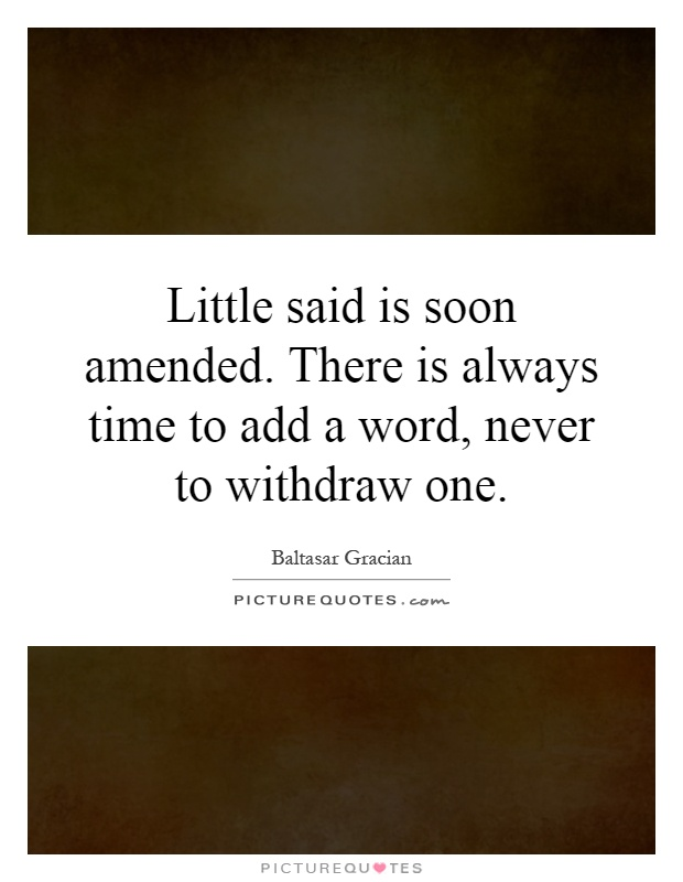 Little said is soon amended. There is always time to add a word, never to withdraw one Picture Quote #1