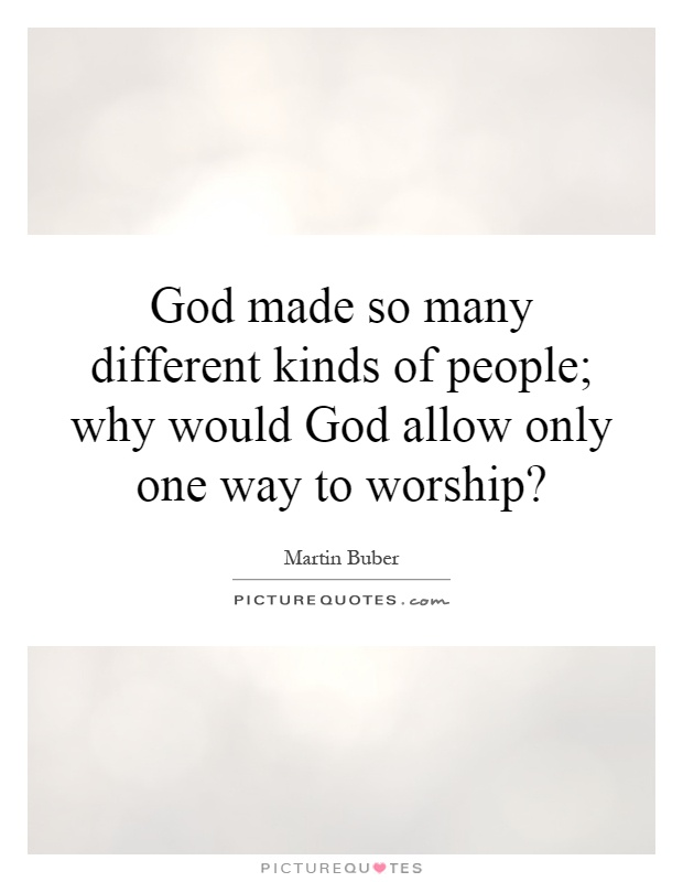 God made so many different kinds of people; why would God allow only one way to worship? Picture Quote #1