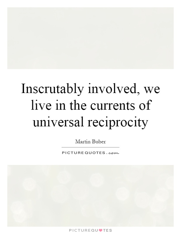 Inscrutably involved, we live in the currents of universal reciprocity Picture Quote #1