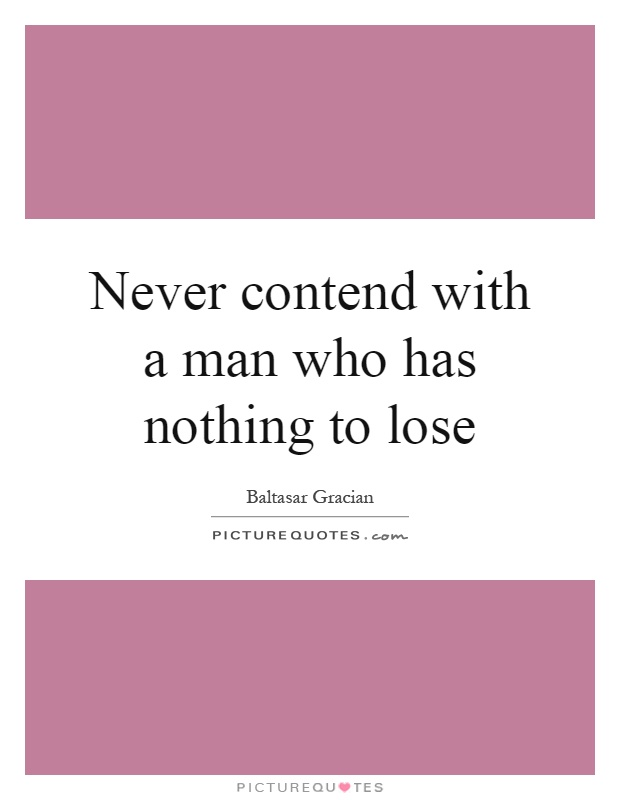 Never contend with a man who has nothing to lose Picture Quote #1