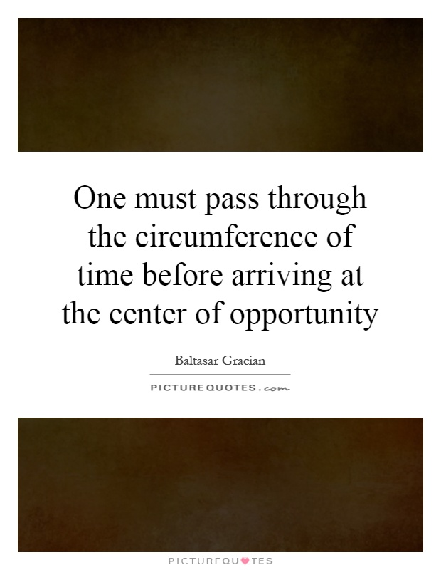 One must pass through the circumference of time before arriving at the center of opportunity Picture Quote #1