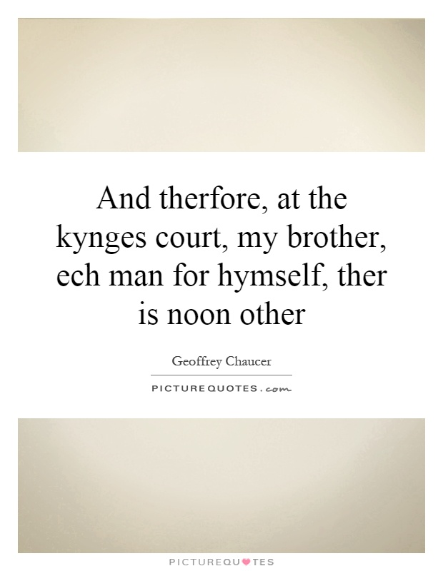 And therfore, at the kynges court, my brother, ech man for hymself, ther is noon other Picture Quote #1