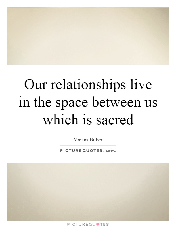 Our relationships live in the space between us which is sacred Picture Quote #1