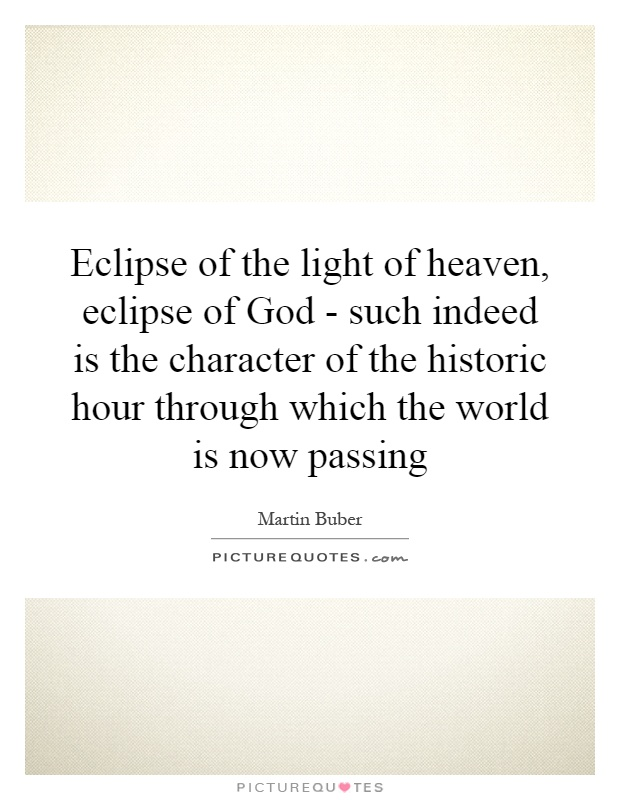 Eclipse of the light of heaven, eclipse of God - such indeed is the character of the historic hour through which the world is now passing Picture Quote #1