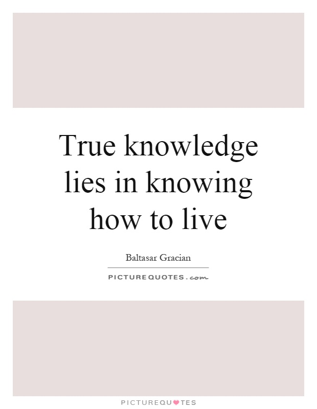 True knowledge lies in knowing how to live Picture Quote #1