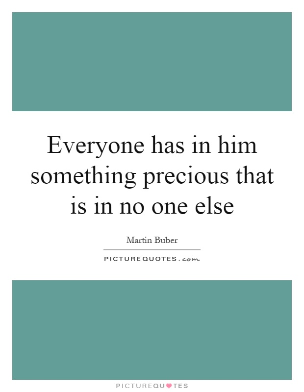 Everyone has in him something precious that is in no one else Picture Quote #1