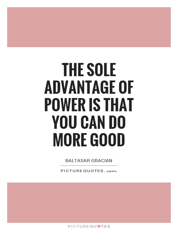 The sole advantage of power is that you can do more good Picture Quote #1