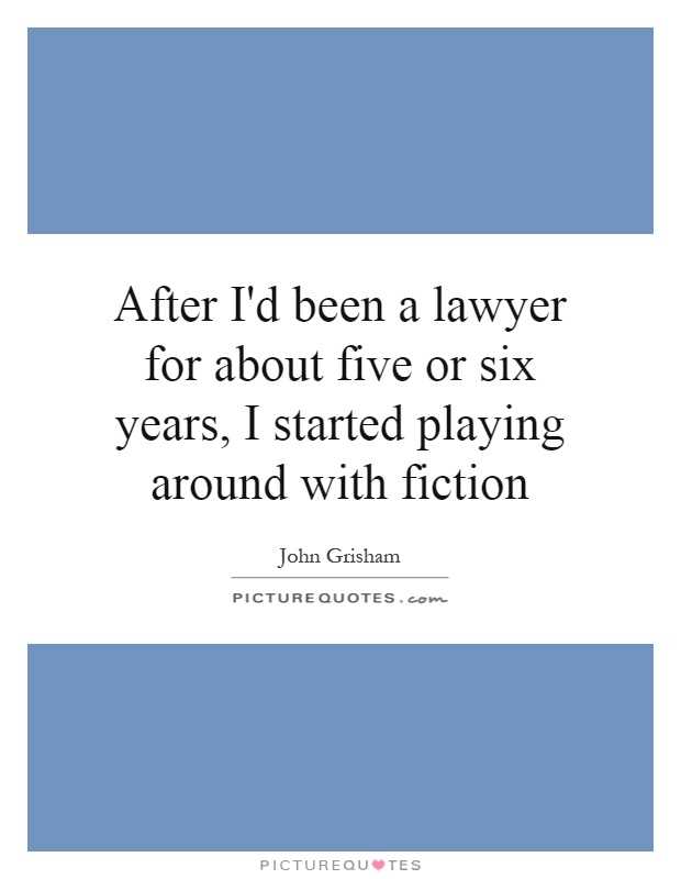 After I'd been a lawyer for about five or six years, I started playing around with fiction Picture Quote #1