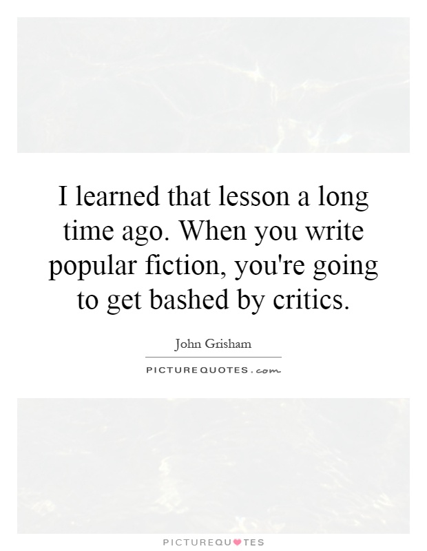 I learned that lesson a long time ago. When you write popular fiction, you're going to get bashed by critics Picture Quote #1