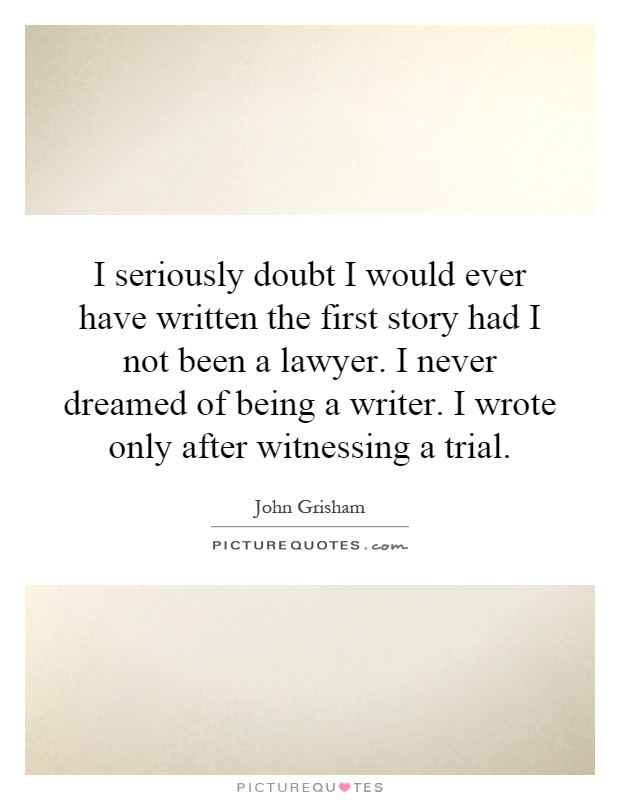 I seriously doubt I would ever have written the first story had I not been a lawyer. I never dreamed of being a writer. I wrote only after witnessing a trial Picture Quote #1