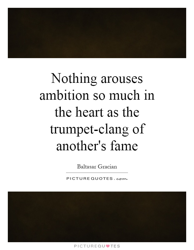 Nothing arouses ambition so much in the heart as the trumpet-clang of another's fame Picture Quote #1