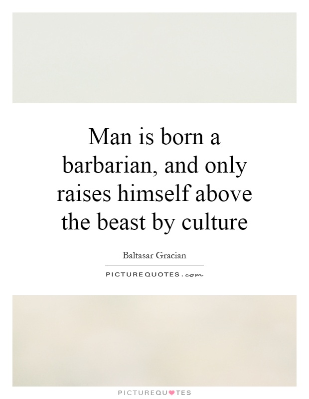 Man is born a barbarian, and only raises himself above the beast by culture Picture Quote #1