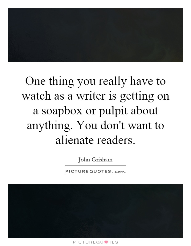 One thing you really have to watch as a writer is getting on a soapbox or pulpit about anything. You don't want to alienate readers Picture Quote #1
