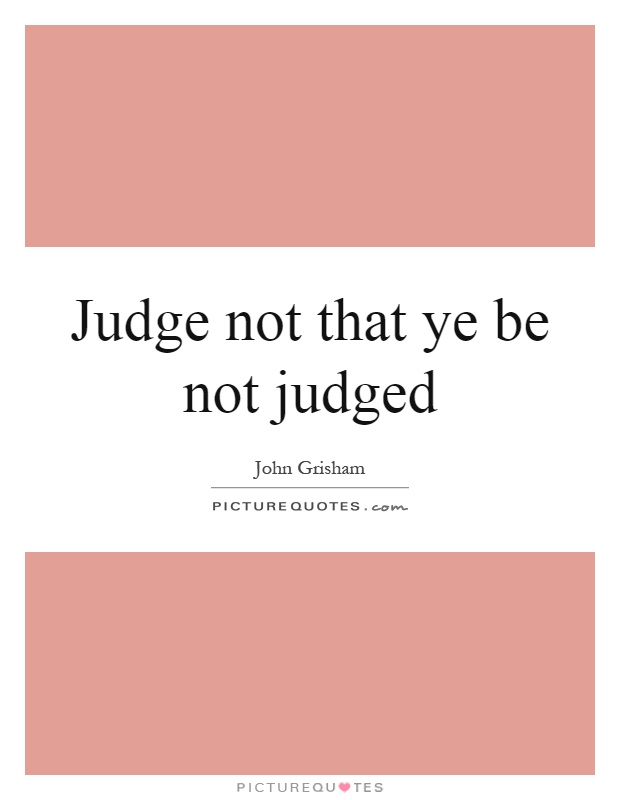Judge not that ye be not judged Picture Quote #1