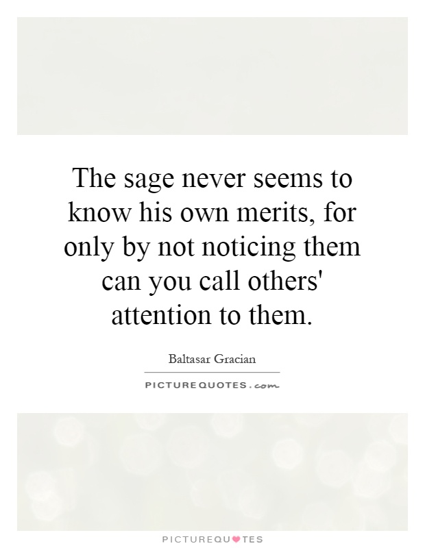 The sage never seems to know his own merits, for only by not noticing them can you call others' attention to them Picture Quote #1