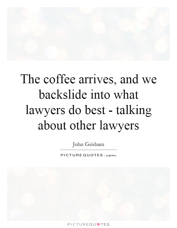 The coffee arrives, and we backslide into what lawyers do best - talking about other lawyers Picture Quote #1
