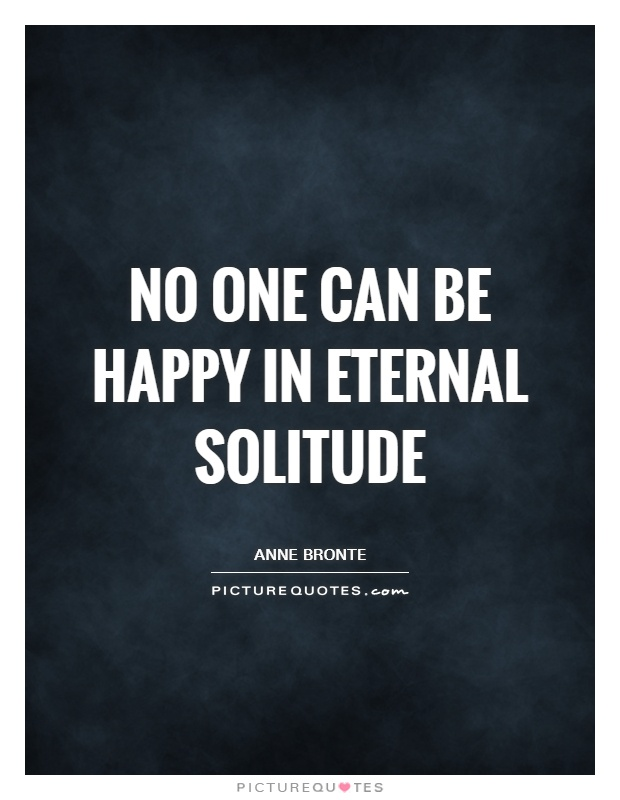 No one can be happy in eternal solitude Picture Quote #1
