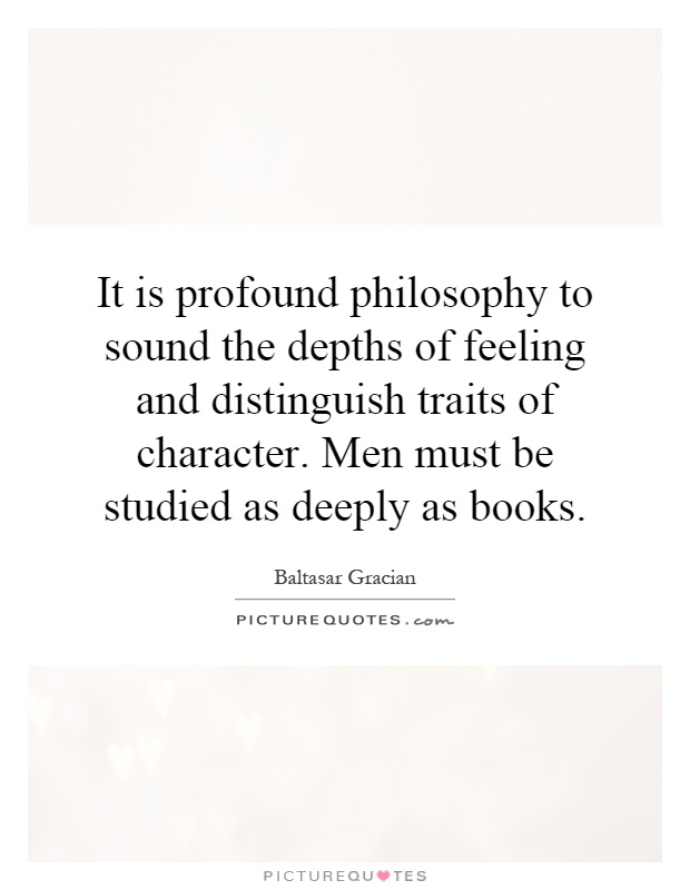 It is profound philosophy to sound the depths of feeling and distinguish traits of character. Men must be studied as deeply as books Picture Quote #1