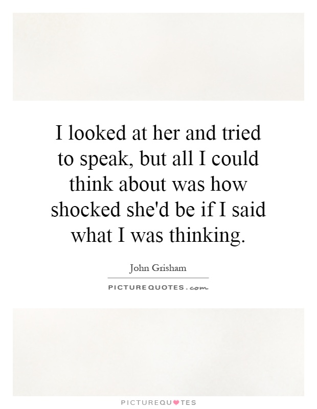 I looked at her and tried to speak, but all I could think about was how shocked she'd be if I said what I was thinking Picture Quote #1