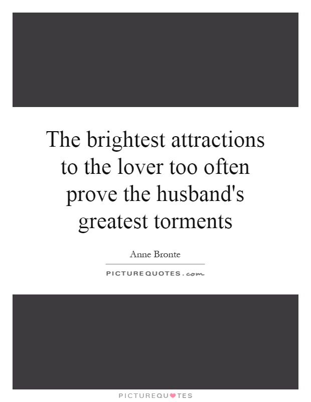 The brightest attractions to the lover too often prove the husband's greatest torments Picture Quote #1