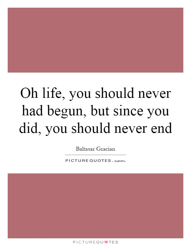 Oh life, you should never had begun, but since you did, you should never end Picture Quote #1