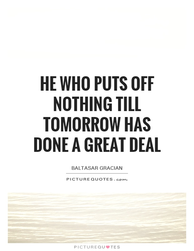 He who puts off nothing till tomorrow has done a great deal Picture Quote #1