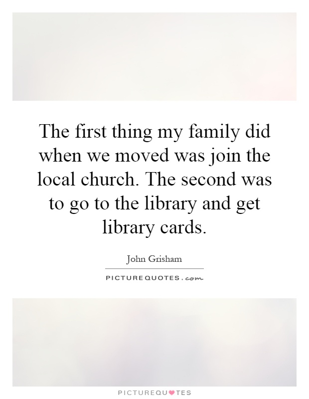 The first thing my family did when we moved was join the local church. The second was to go to the library and get library cards Picture Quote #1