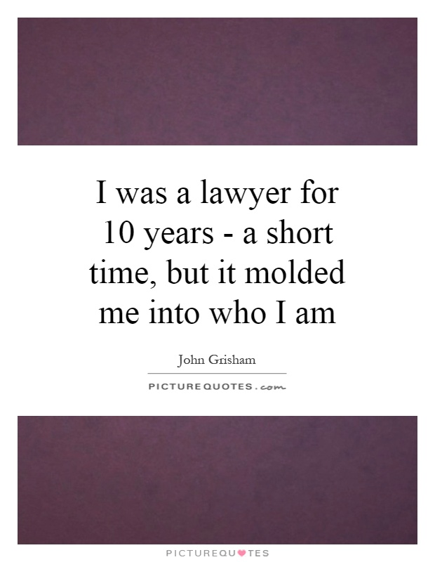 I was a lawyer for 10 years - a short time, but it molded me into who I am Picture Quote #1