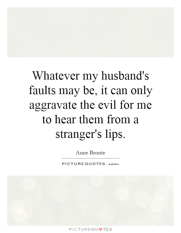 Whatever my husband's faults may be, it can only aggravate the evil for me to hear them from a stranger's lips Picture Quote #1