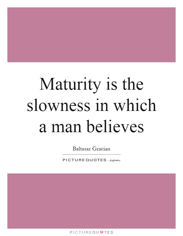 Maturity is the slowness in which a man believes Picture Quote #1
