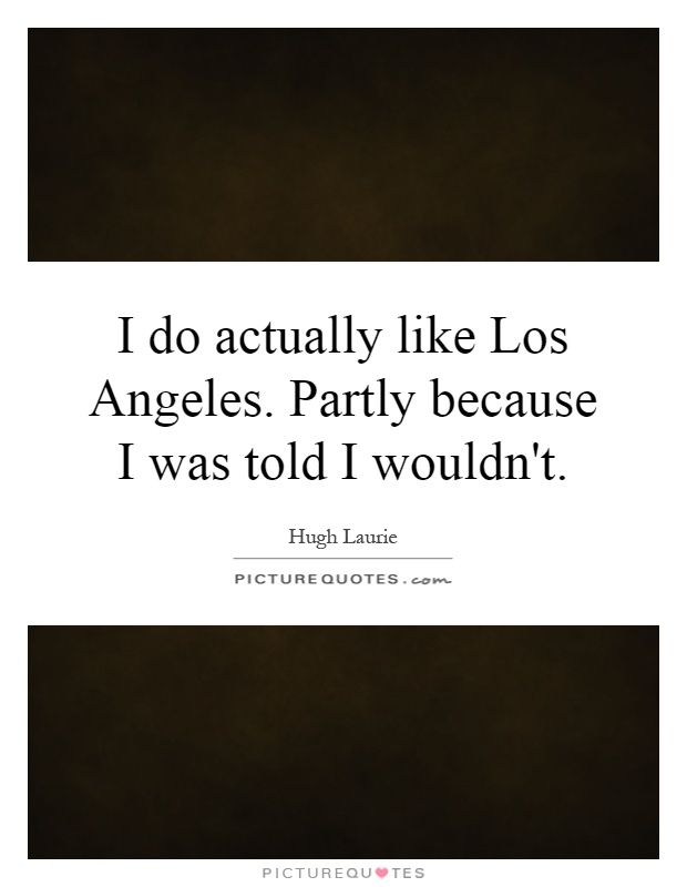 I do actually like Los Angeles. Partly because I was told I wouldn't Picture Quote #1