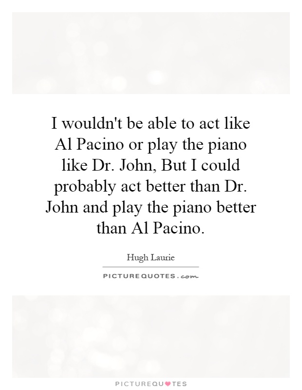 I wouldn't be able to act like Al Pacino or play the piano like Dr. John, But I could probably act better than Dr. John and play the piano better than Al Pacino Picture Quote #1