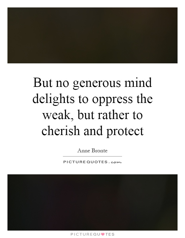 But no generous mind delights to oppress the weak, but rather to cherish and protect Picture Quote #1