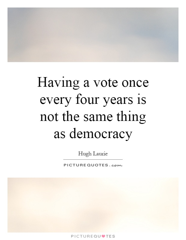 Having a vote once every four years is not the same thing as democracy Picture Quote #1
