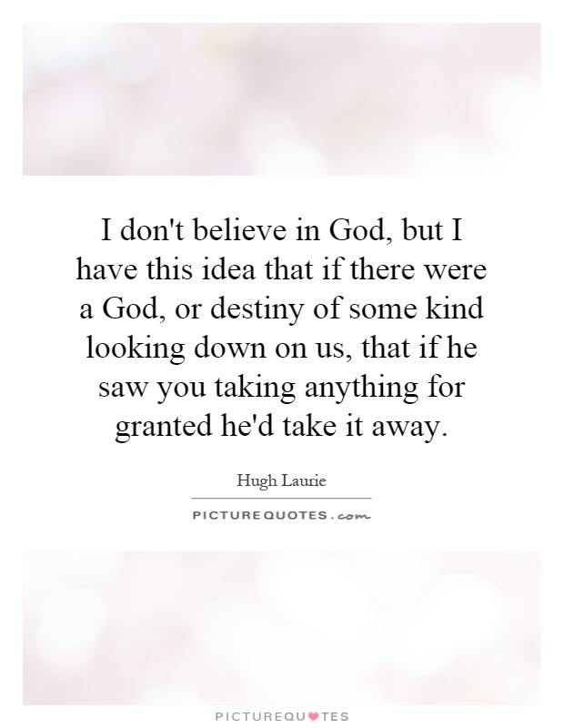 I don't believe in God, but I have this idea that if there were a God, or destiny of some kind looking down on us, that if he saw you taking anything for granted he'd take it away Picture Quote #1