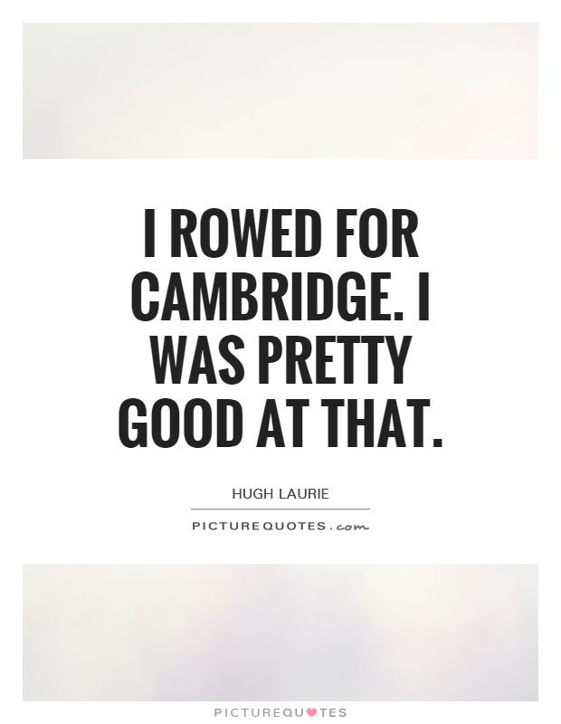 I rowed for Cambridge. I was pretty good at that Picture Quote #1