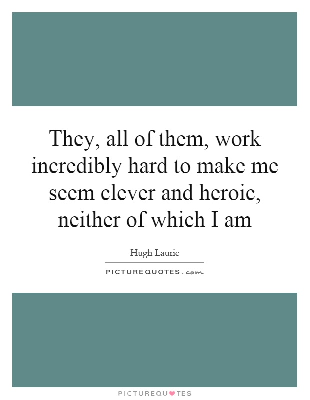 They, all of them, work incredibly hard to make me seem clever and heroic, neither of which I am Picture Quote #1