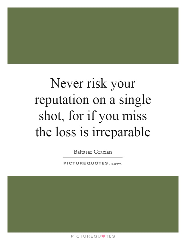 Never risk your reputation on a single shot, for if you miss the loss is irreparable Picture Quote #1