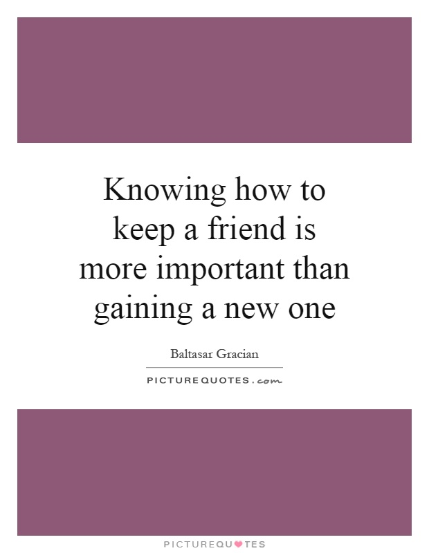 Knowing how to keep a friend is more important than gaining a new one Picture Quote #1