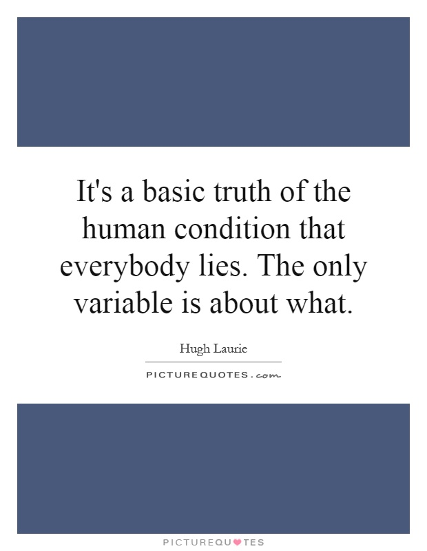 It's a basic truth of the human condition that everybody lies. The only variable is about what Picture Quote #1