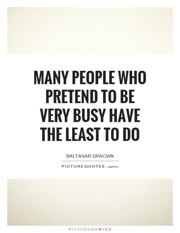 Many people who pretend to be very busy have the least to do Picture Quote #1