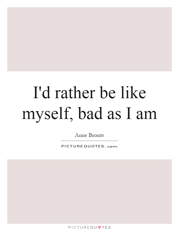 I'd rather be like myself, bad as I am Picture Quote #1