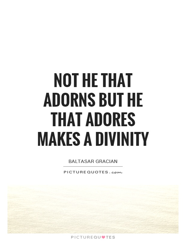 Not he that adorns but he that adores makes a divinity Picture Quote #1