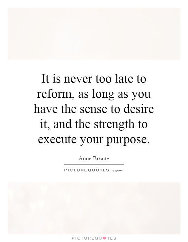 It is never too late to reform, as long as you have the sense to desire it, and the strength to execute your purpose Picture Quote #1
