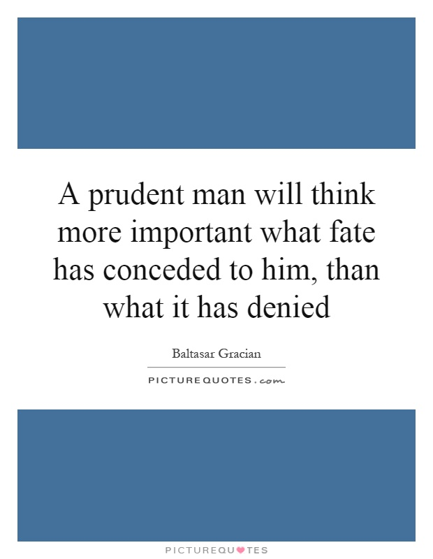 A prudent man will think more important what fate has conceded to him, than what it has denied Picture Quote #1