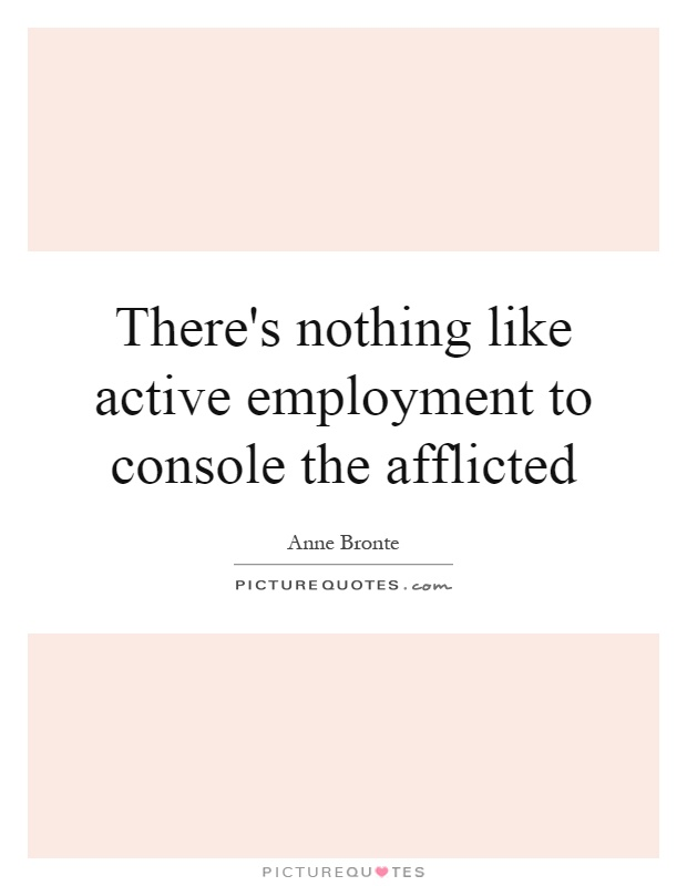 There's nothing like active employment to console the afflicted Picture Quote #1