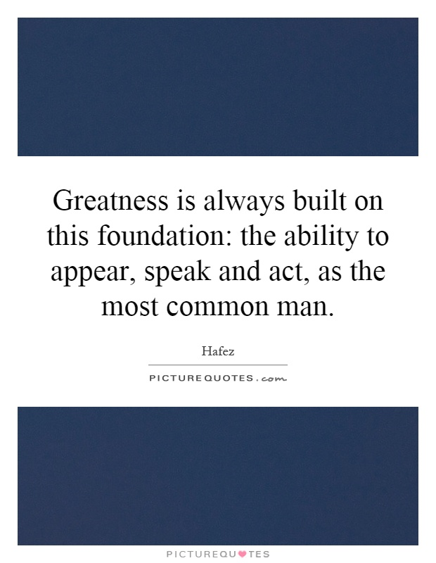 Greatness is always built on this foundation: the ability to appear, speak and act, as the most common man Picture Quote #1