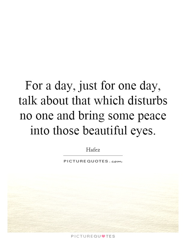For a day, just for one day, talk about that which disturbs no one and bring some peace into those beautiful eyes Picture Quote #1
